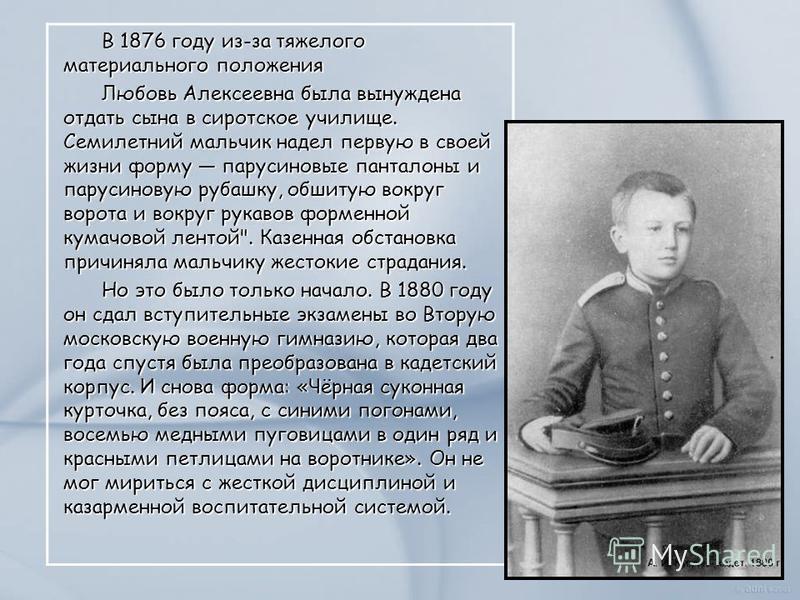 В 1876 году из-за тяжелого материального положения Любовь Алексеевна была вынуждена отдать сына в сиротское училище. Семилетний мальчик надел первую в своей жизни форму парусиновые панталоны и парусиновую рубашку, обшитую вокруг ворота и вокруг рукав