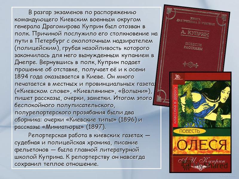 В разгар экзаменов по распоряжению командующего Киевским военным округом генерала Драгомирова Куприн был отозван в полк. Причиной послужило его столкновение на пути в Петербург с околоточным надзирателем (полицейским), грубая назойливость которого за