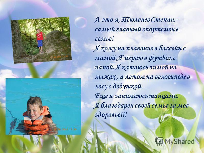 А это я, Тюленев Степан,- самый главный спортсмен в семье! Я хожу на плавание в бассейн с мамой. Я играю в футбол с папой. Я катаюсь зимой на лыжах, а летом на велосипеде в лесу с дедушкой. Еще я занимаюсь танцами. Я благодарен своей семье за мое здо