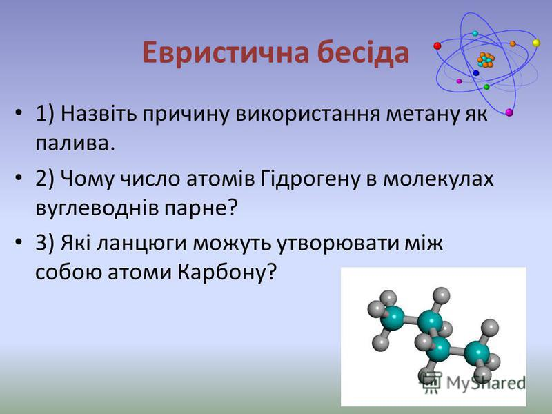 Евристична бесіда 1) Назвіть причину використання метану як палива. 2) Чому число атомів Гідрогену в молекулах вуглеводнів парне? 3) Які ланцюги можуть утворювати між собою атоми Карбону?