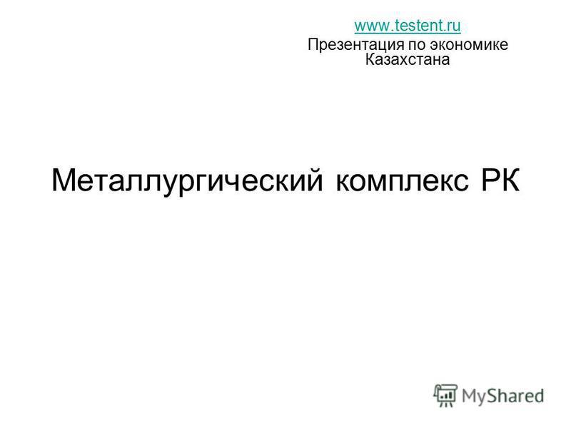 Металлургический комплекс РК www.testent.ru Презентация по экономике Казахстана
