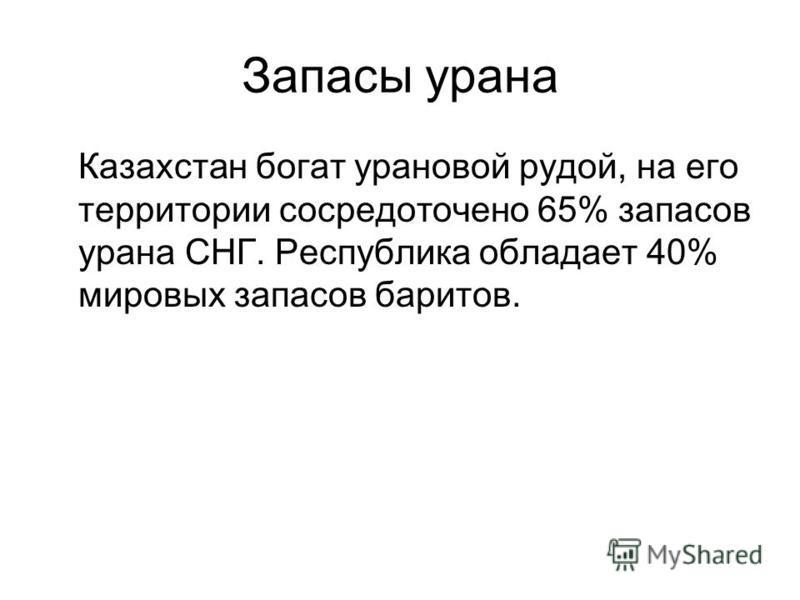 Запасы урана Казахстан богат урановой рудой, на его территории сосредоточено 65% запасов урана СНГ. Республика обладает 40% мировых запасов баритов.