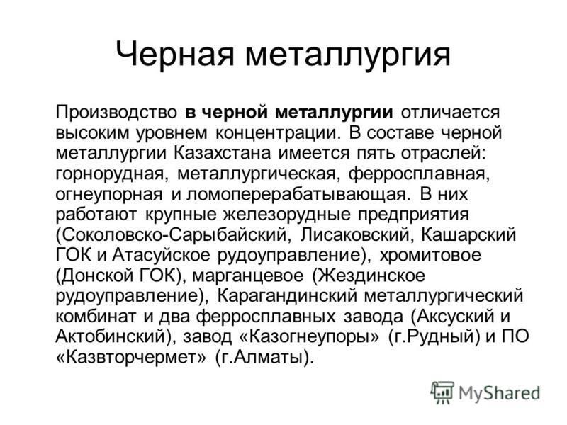 Черная металлургия Производство в черной металлургии отличается высоким уровнем концентрации. В составе черной металлургии Казахстана имеется пять отраслей: горнорудная, металлургическая, ферросплавная, огнеупорная и ломоперерабатывающая. В них работ