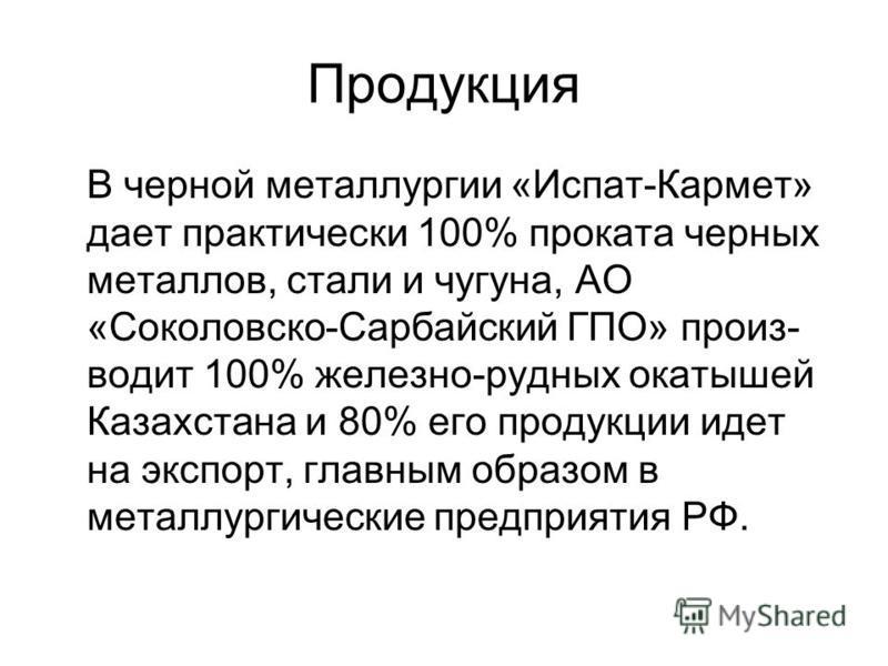 Продукция В черной металлургии «Испат-Кармет» дает практически 100% проката черных металлов, стали и чугуна, АО «Соколовско-Сарбайский ГПО» производит 100% железно-рудных окатышей Казахстана и 80% его продукции идет на экспорт, главным образом в мета