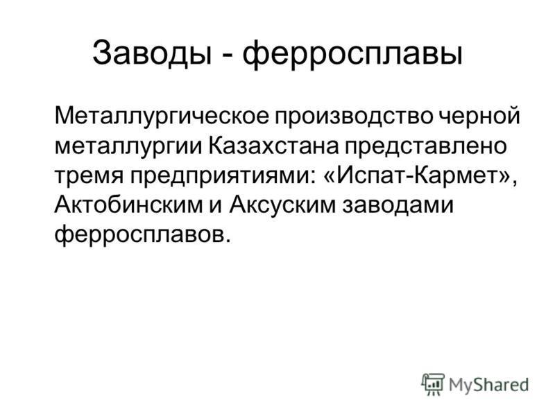 Заводы - ферросплавы Металлургическое производство черной металлургии Казахстана представлено тремя предприятиями: «Испат-Кармет», Актобинским и Аксуским заводами ферросплавов.