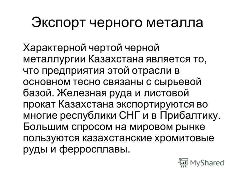 Экспорт черного металла Характерной чертой черной металлургии Казахстана является то, что предприятия этой отрасли в основном тесно связаны с сырьевой базой. Железная руда и листовой прокат Казахстана экспортируются во многие республики СНГ и в Приба