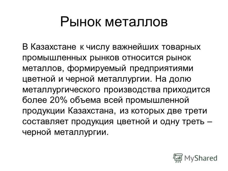 Рынок металлов В Казахстане к числу важнейших товарных промышленных рынков относится рынок металлов, формируемый предприятиями цветной и черной металлургии. На долю металлургического производства приходится более 20% объема всей промышленной продукци