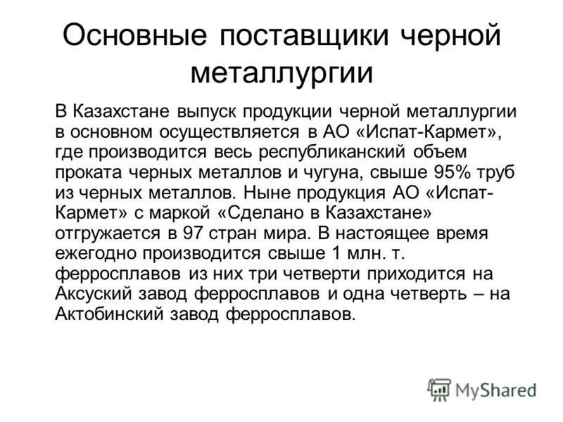 Основные поставщики черной металлургии В Казахстане выпуск продукции черной металлургии в основном осуществляется в АО «Испат-Кармет», где производится весь республиканский объем проката черных металлов и чугуна, свыше 95% труб из черных металлов. Ны
