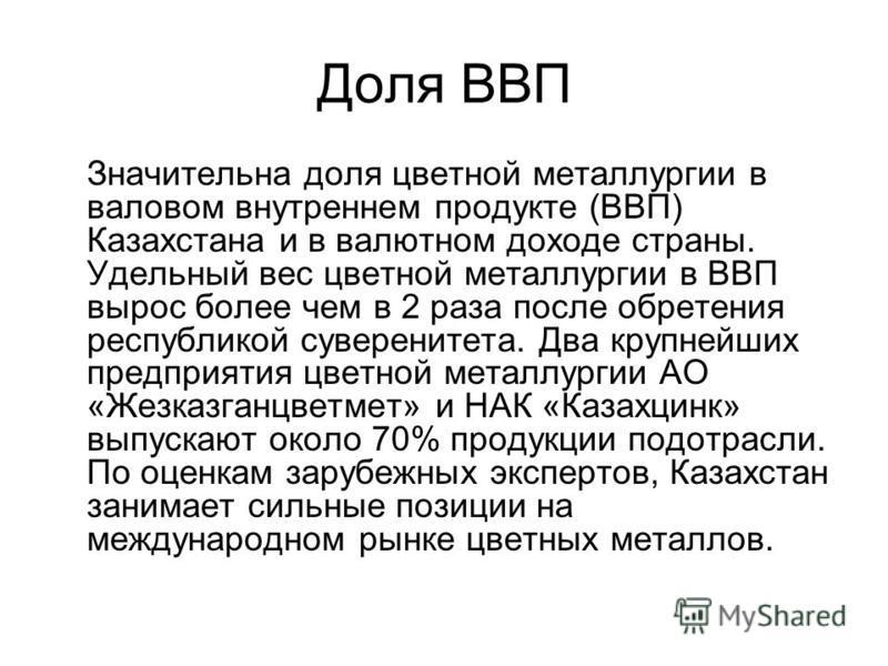 Доля ВВП Значительна доля цветной металлургии в валовом внутреннем продукте (ВВП) Казахстана и в валютном доходе страны. Удельный вес цветной металлургии в ВВП вырос более чем в 2 раза после обретения республикой суверенитета. Два крупнейших предприя
