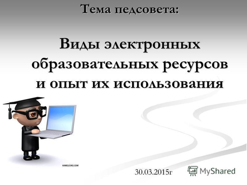 Тема педсовета: Виды электронных образовательных ресурсов и опыт их использования 30.03.2015 г