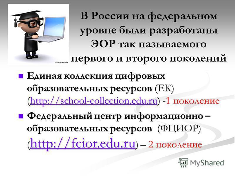 В России на федеральном уровне были разработаны ЭОР так называемого первого и второго поколений Единая коллекция цифровых образовательных ресурсов (ЕК) (http://school-collection.edu.ru) -1 поколение Единая коллекция цифровых образовательных ресурсов