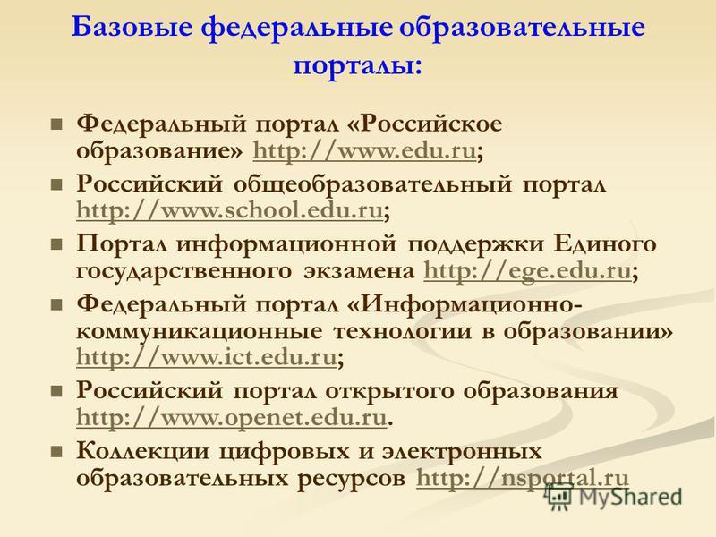 Базовые федеральные образовательные порталы: Федеральный портал «Российское образование» http://www.edu.ru;http://www.edu.ru Российский общеобразовательный портал http://www.school.edu.ru; http://www.school.edu.ru Портал информационной поддержки Един