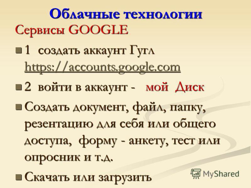 Облачные технологии Сервисы GOOGLE 1 создать аккаунт Гугл https://accounts.google.com 1 создать аккаунт Гугл https://accounts.google.com https://accounts.google.com 2 войти в аккаунт - мой Диск 2 войти в аккаунт - мой Диск Создать документ, файл, пап