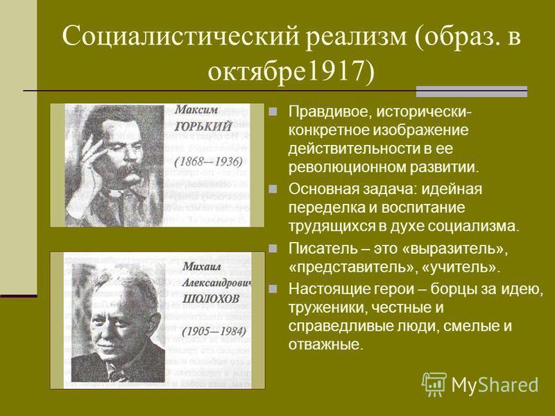 Социалистический реализм (образ. в октябре 1917) Правдивое, исторически- конкретное изображение действительности в ее революционном развитии. Основная задача: идейная переделка и воспитание трудящихся в духе социализма. Писатель – это «выразитель», «