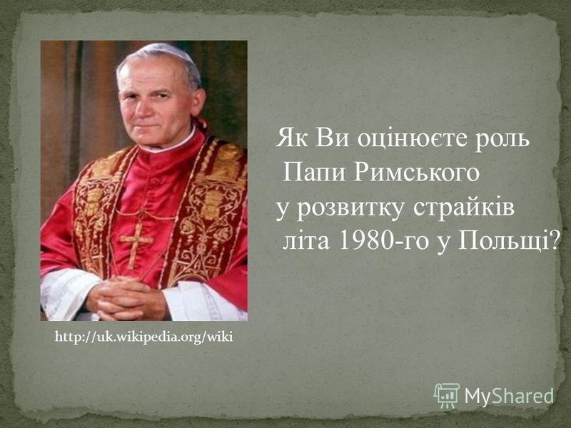 http://uk.wikipedia.org/wiki Як Ви оцінюєте роль Папи Римського у розвитку страйків літа 1980-го у Польщі?