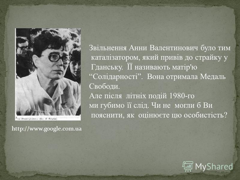 http://www.google.com.ua Звільнення Анни Валентинович було тим каталізатором, який привів до страйку у Гданську. ЇЇ називають матір'ю Солідарності. Вона отримала Медаль Свободи. Але після літніх подій 1980-го ми губимо її слід. Чи не могли б Ви поясн