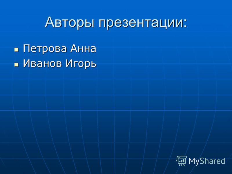 Авторы презентации: Петрова Анна Петрова Анна Иванов Игорь Иванов Игорь
