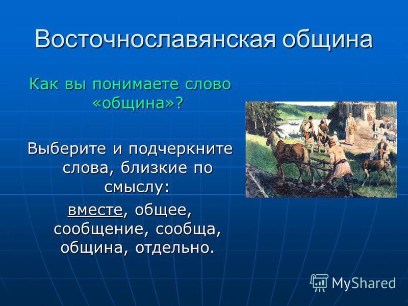 Восточнославянская община Как вы понимаете слово «община»? Выберите и подчеркните слова, близкие по смыслу: вместе, общее, сообщение, сообща, община, отдельно.