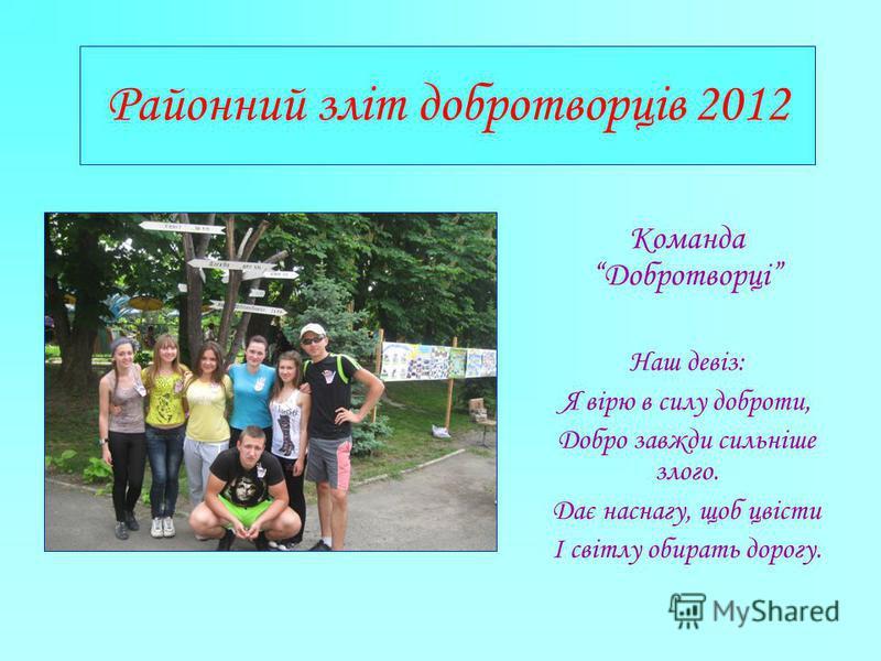 Районний зліт добротворців 2012 Команда Добротворці Наш девіз: Я вірю в силу доброти, Добро завжди сильніше злого. Дає наснагу, щоб цвісти І світлу обирать дорогу.