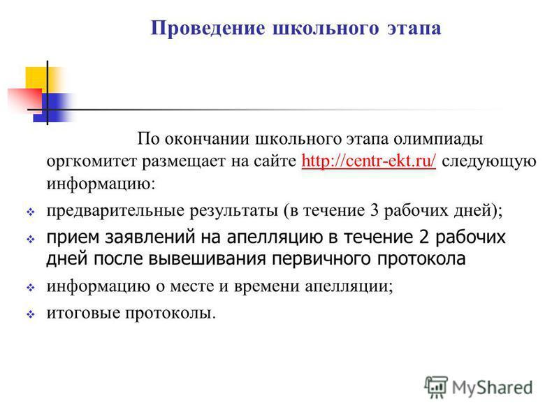 Проведение школьного этапа По окончании школьного этапа олимпиады оргкомитет размещает на сайте http://centr-ekt.ru/ следующую информацию:http://centr-ekt.ru/ предварительные результаты (в течение 3 рабочих дней); прием заявлений на апелляцию в течен