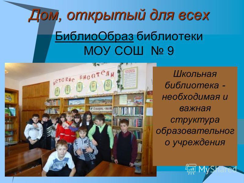 Дом, открытый для всех Библио Образ библиотеки МОУ СОШ 9 Школьная библиотека - необходимая и важная структура образовательного учреждения