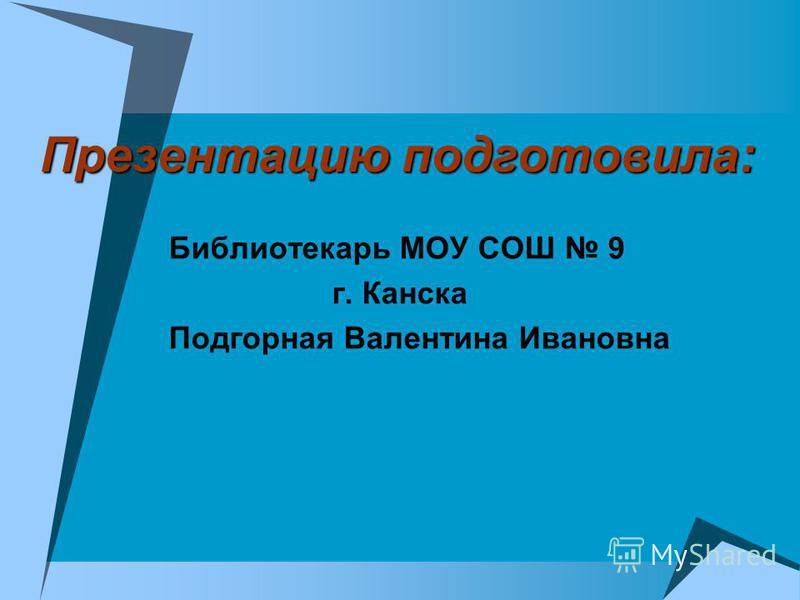 Презентацию подготовила: Библиотекарь МОУ СОШ 9 г. Канска Подгорная Валентина Ивановна