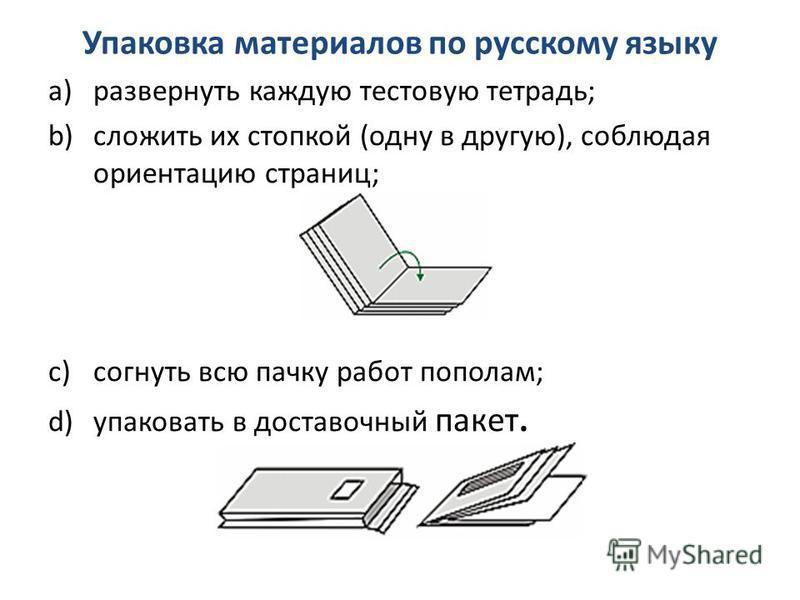 Упаковка материалов по русскому языку a)развернуть каждую тестовую тетрадь; b)сложить их стопкой (одну в другую), соблюдая ориентацию страниц; c)согнуть всю пачку работ пополам; d)упаковать в доставочный пакет.
