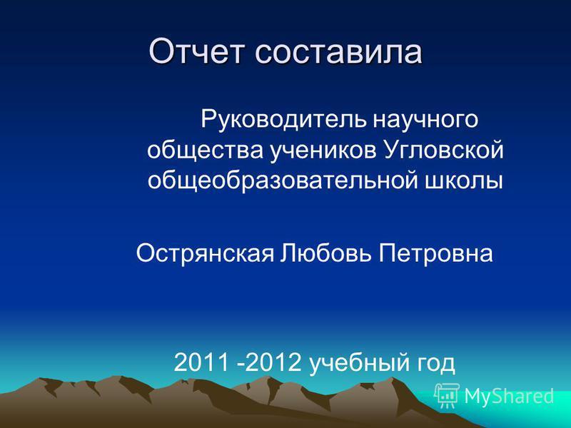 Отчет составила Руководитель научного общества учеников Угловской общеобразовательной школы Острянская Любовь Петровна 2011 -2012 учебный год