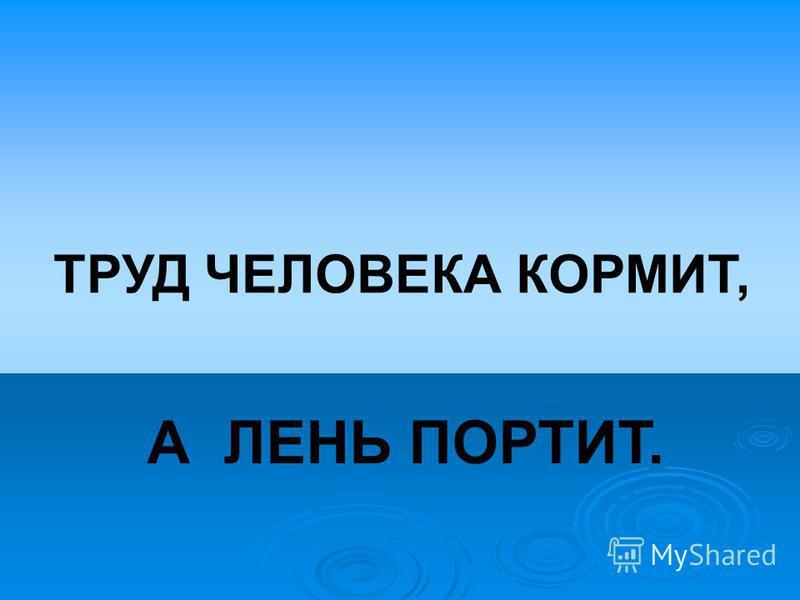 ТРУД ЧЕЛОВЕКА КОРМИТ, А ЛЕНЬ ПОРТИТ.