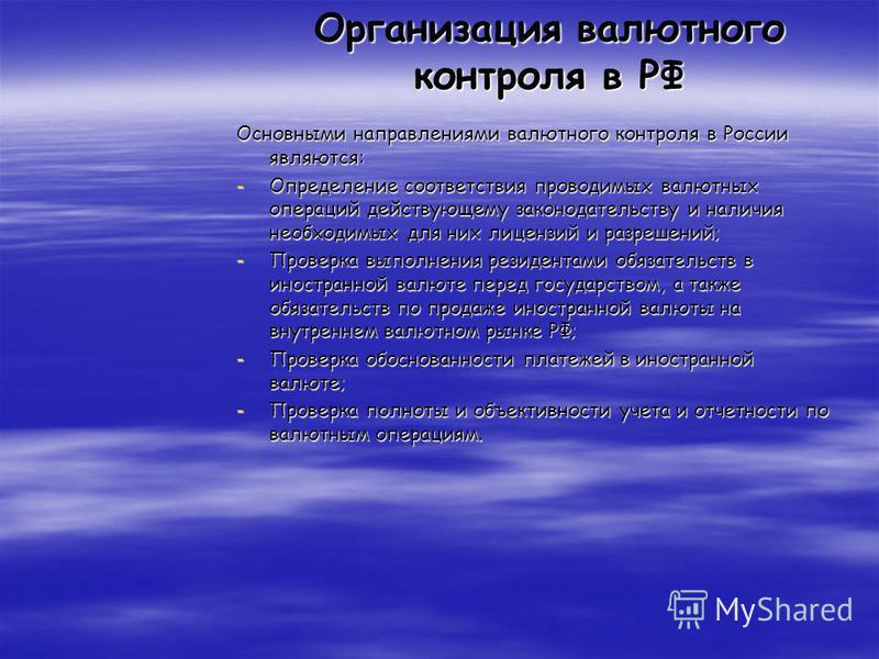 Организация валютного контроля в РФ Основными направлениями валютного контроля в России являются: -Определение соответствия проводимых валютных операций действующему законодательству и наличия необходимых для них лицензий и разрешений; -Проверка выпо