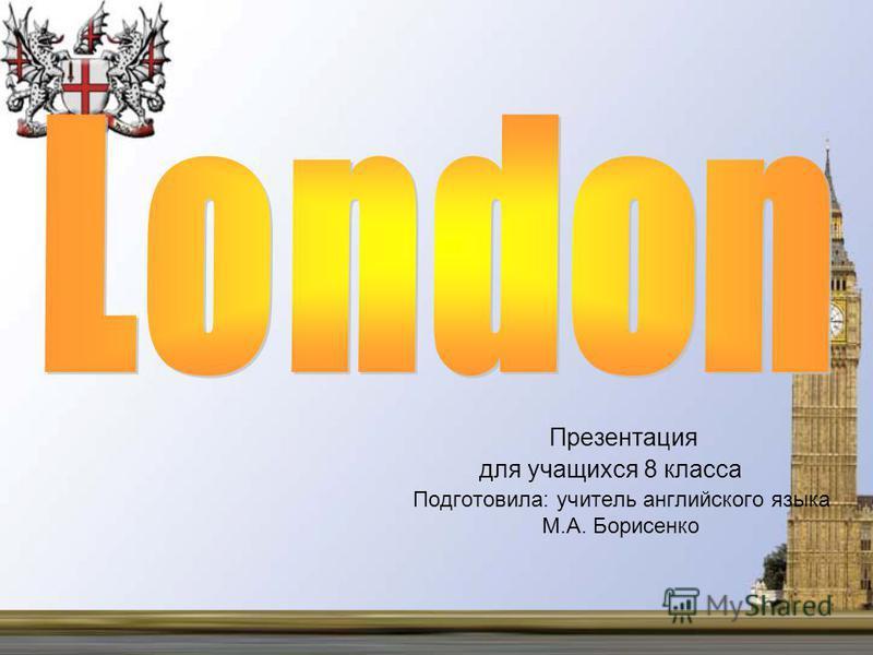 Презентация для учащихся 8 класса Подготовила: учитель английского языка М.А. Борисенко
