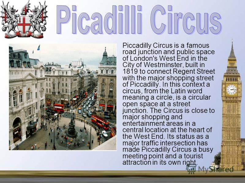 Piccadilly Circus is a famous road junction and public space of London's West End in the City of Westminster, built in 1819 to connect Regent Street with the major shopping street of Piccadilly. In this context a circus, from the Latin word meaning a