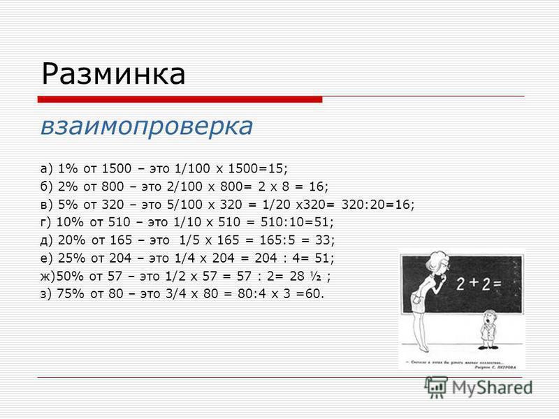 Разминка взаимопроверка а) 1% от 1500 – это 1/100 х 1500=15; б) 2% от 800 – это 2/100 х 800= 2 х 8 = 16; в) 5% от 320 – это 5/100 х 320 = 1/20 х 320= 320:20=16; г) 10% от 510 – это 1/10 х 510 = 510:10=51; д) 20% от 165 – это 1/5 х 165 = 165:5 = 33; е