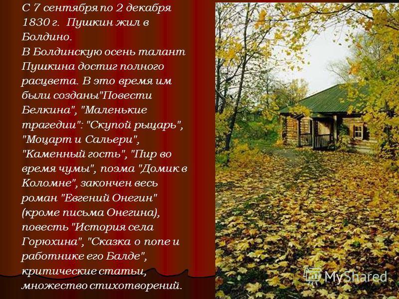 С 7 сентября по 2 декабря 1830 г. Пушкин жил в Болдино. В Болдинскую осень талант Пушкина достиг полного расцвета. В это время им были созданы