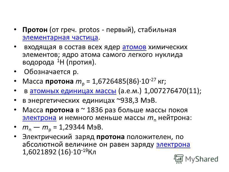 Протон (от греч. protos - первый), стабильная элементарная частица. элементарная частица входящая в состав всех ядер атомов химических элементов; ядро атома самого легкого нуклида водорода 1 Н (протия).атомов Обозначается р. Масса протона m p = 1,672