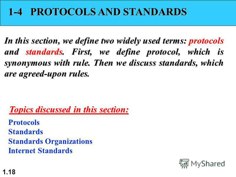 1.18 1-4 PROTOCOLS AND STANDARDS In this section, we define two widely used terms: protocols and standards. First, we define protocol, which is synonymous with rule. Then we discuss standards, which are agreed-upon rules. Protocols Standards Standard