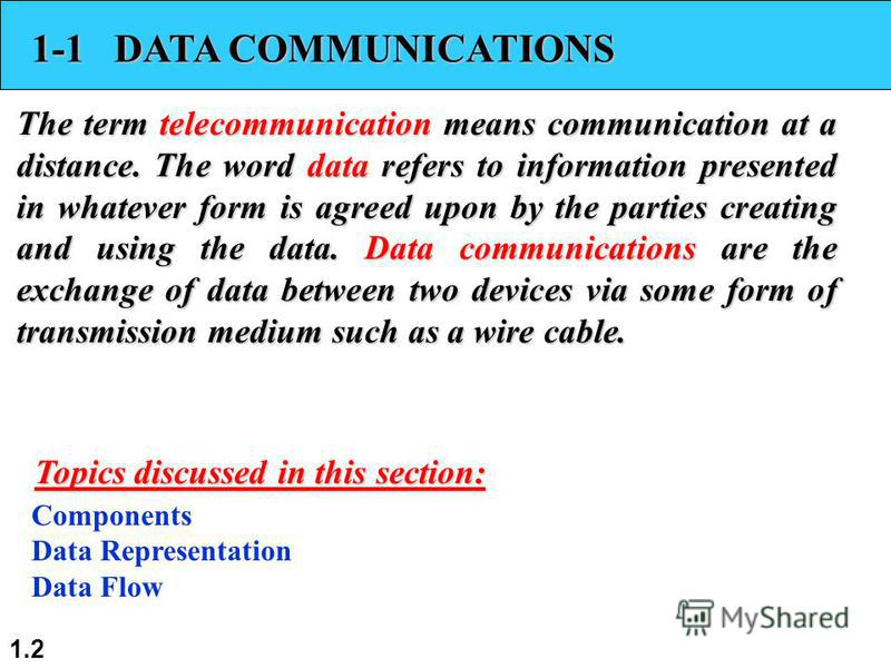 1.2 1-1 DATA COMMUNICATIONS The term telecommunication means communication at a distance. The word data refers to information presented in whatever form is agreed upon by the parties creating and using the data. Data communications are the exchange o