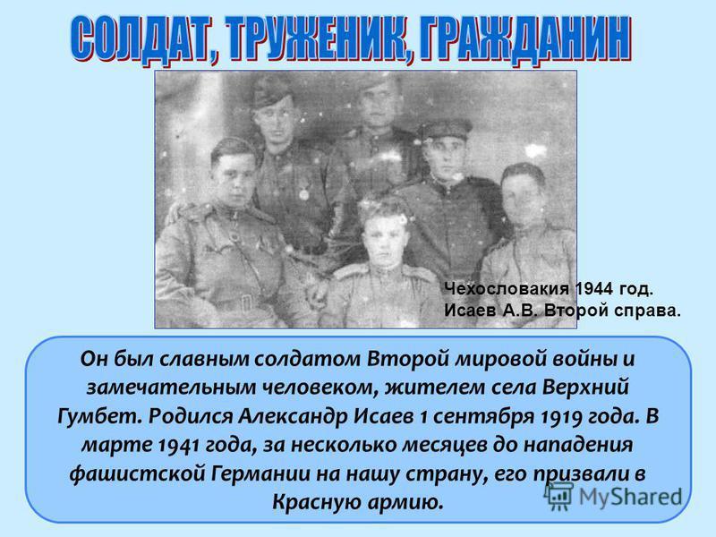 Он был славным солдатом Второй мировой войны и замечательным человеком, жителем села Верхний Гумбет. Родился Александр Исаев 1 сентября 1919 года. В марте 1941 года, за несколько месяцев до нападения фашистской Германии на нашу страну, его призвали в
