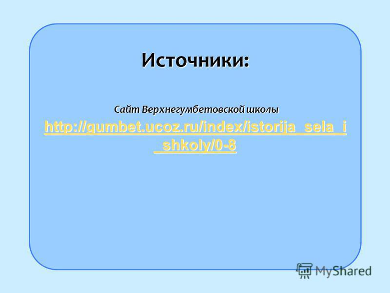 Источники: Сайт Верхнегумбетовской школы http://gumbet.ucoz.ru/index/istorija_sela_i _shkoly/0-8 Сайт Верхнегумбетовской школы http://gumbet.ucoz.ru/index/istorija_sela_i _shkoly/0-8 http://gumbet.ucoz.ru/index/istorija_sela_i _shkoly/0-8 http://gumb