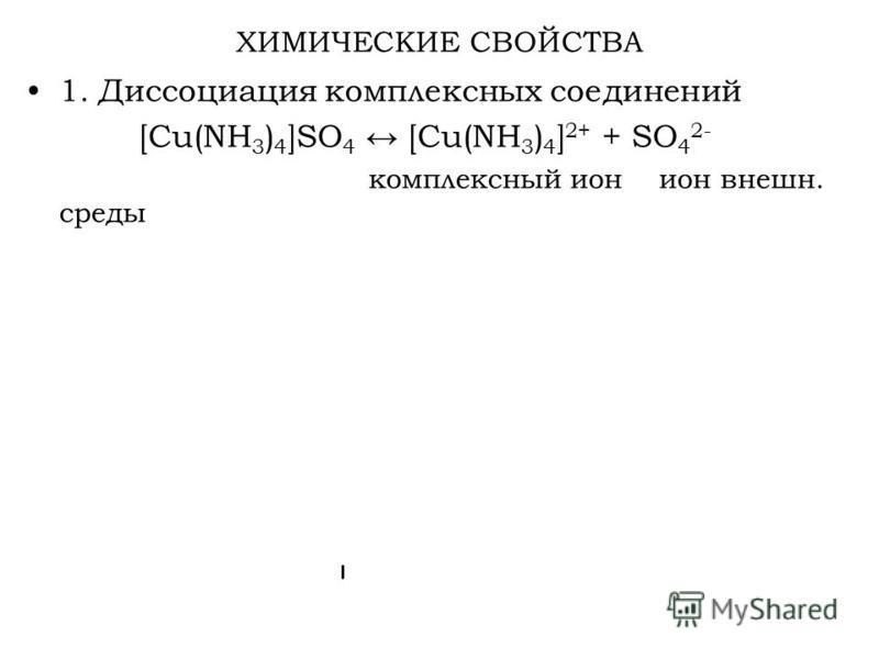 ХИМИЧЕСКИЕ СВОЙСТВА 1. Диссоциация комплексных соединений [Cu(NH 3 ) 4 ]SO 4 [Cu(NH 3 ) 4 ] 2+ + SO 4 2- комплексный ион ион внешней. среды