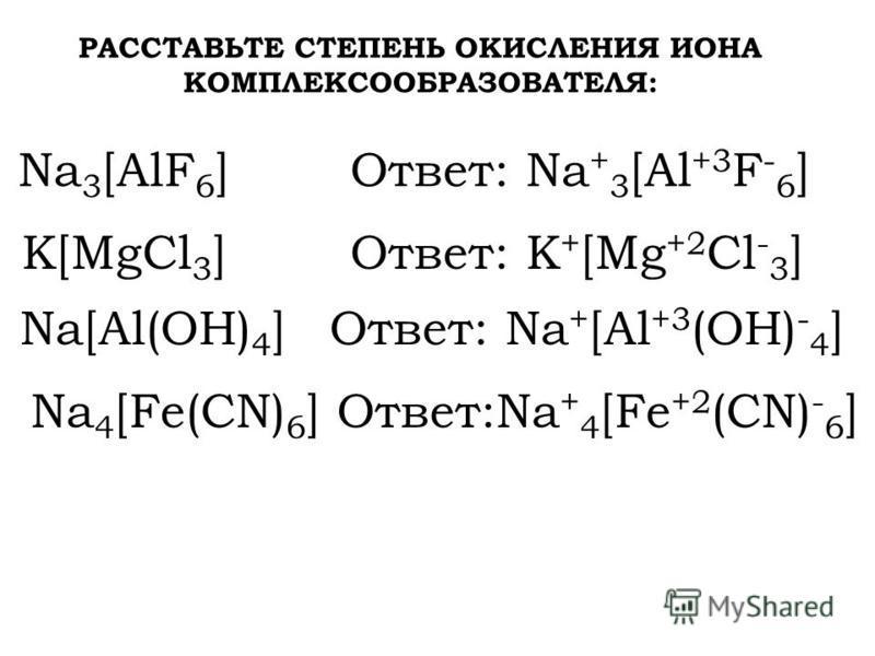 РАССТАВЬТЕ СТЕПЕНЬ ОКИСЛЕНИЯ ИОНА КОМПЛЕКСООБРАЗОВАТЕЛЯ: Na 3 [AlF 6 ]Ответ: Na + 3 [Al +3 F - 6 ] K[MgCl 3 ] Na[Al(OH) 4 ] Na 4 [Fe(CN) 6 ] Ответ: Na + [Al +3 (OH) - 4 ] Ответ: K + [Mg +2 Cl - 3 ] Ответ:Na + 4 [Fe +2 (CN) - 6 ]