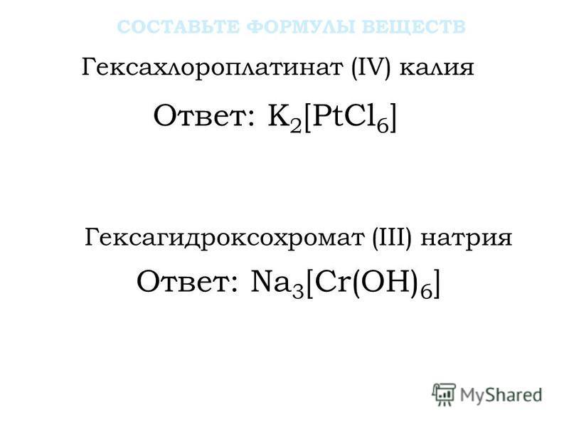 Ответ: K 2 [PtCl 6 ] Гексахлораплатинат (IV) калия Гексагидроксохромат (III) натрия СОСТАВЬТЕ ФОРМУЛЫ ВЕЩЕСТВ Ответ: Na 3 [Cr(OH) 6 ]