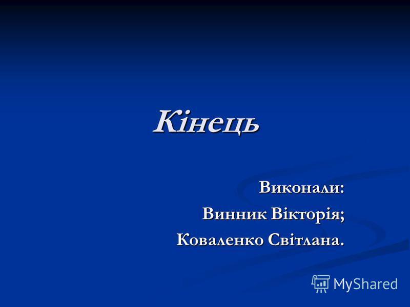 Кінець Виконали: Винник Вікторія; Коваленко Світлана.