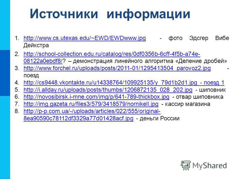 Источники информации 1.http://www.cs.utexas.edu/~EWD/EWDwww.jpg - фото Эдсгер Вибе Дейкстраhttp://www.cs.utexas.edu/~EWD/EWDwww.jpg 2.http://school-collection.edu.ru/catalog/res/0df0356b-6cff-4f5b-a74e- 08122a0ebdf8/? – демонстрация линейного алгорит