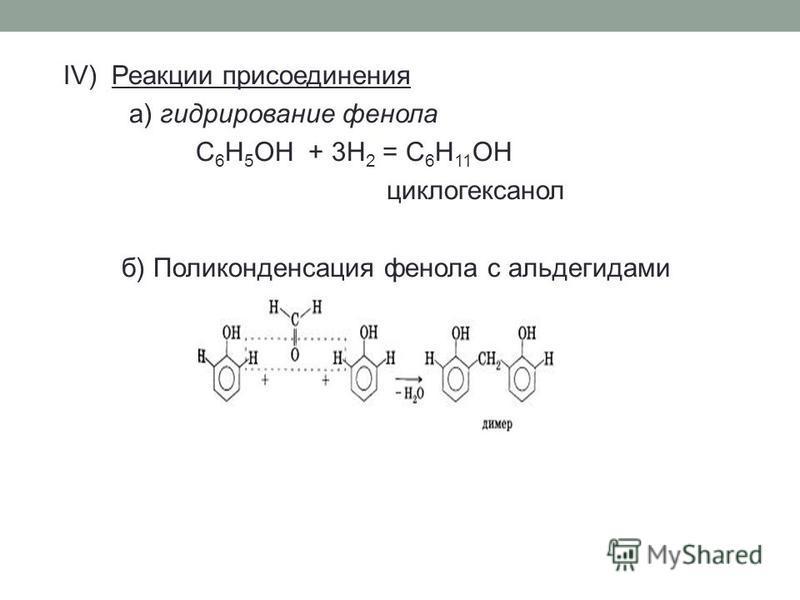 IV) Реакции присоединения а) гидрирование фенола C 6 H 5 OH + 3H 2 = C 6 H 11 OH циклогексанол б) Поликонденсация фенола с альдегидами