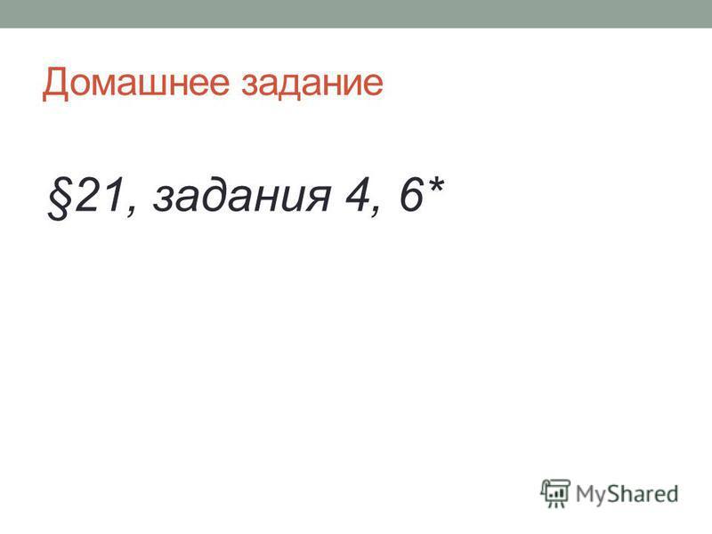 Домашнее задание §21, задания 4, 6*