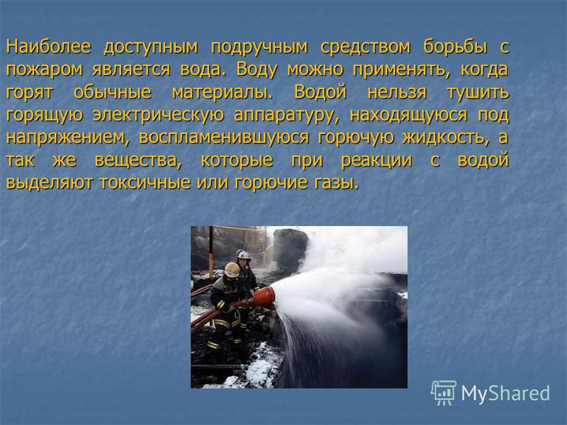 Наиболее доступным подручным средством борьбы с пожаром является вода. Воду можно применять, когда горят обычные материалы. Водой нельзя тушить горящую электрическую аппаратуру, находящуюся под напряжением, воспламенившуюся горючую жидкость, а так же