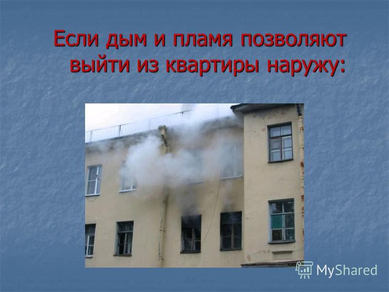 Если дым и пламя позволяют выйти из квартиры наружу:
