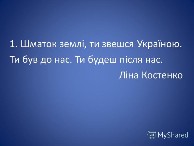 1.Шматок землі, ти звешся Україною. Ти був до нас. Ти будеш після нас. Ліна Костенко