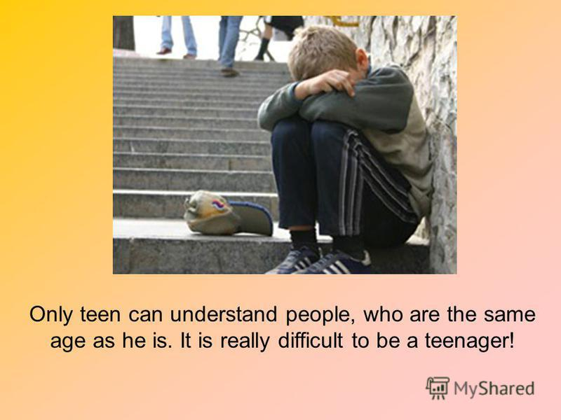 Only teen can understand people, who are the same age as he is. It is really difficult to be a teenager!